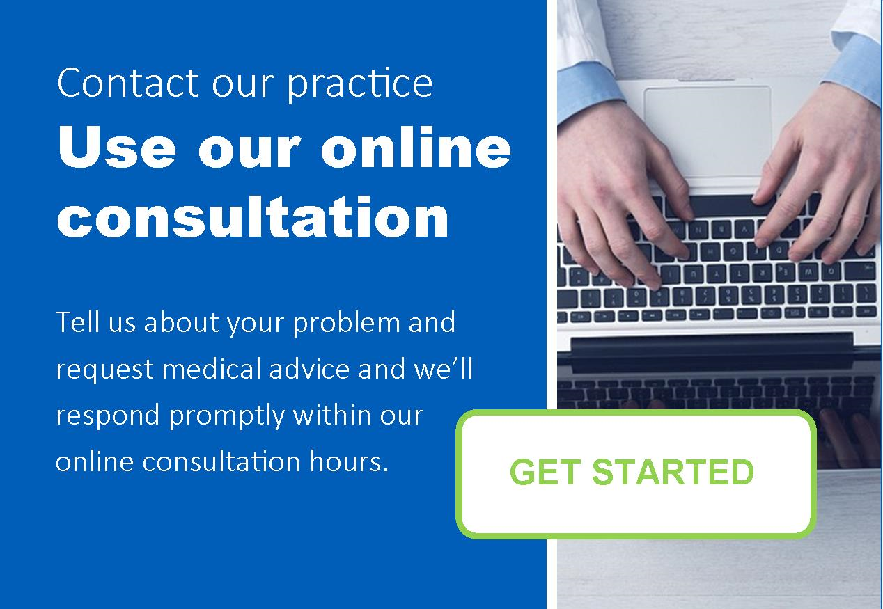 Contact our practice.  Use our online consultation.  Tell us about your problem and request medical advice and we'll respond promptly within our online consultation hours